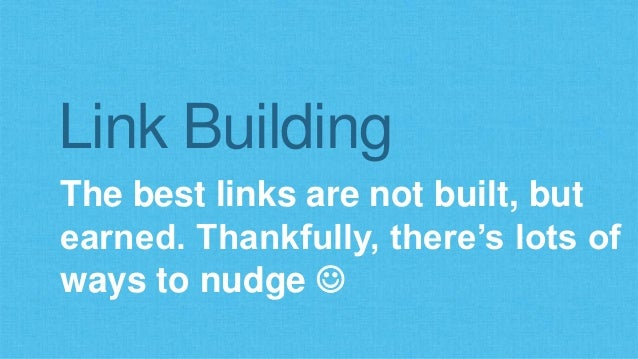 Link Building  The best links are not built, but  earned. Thankfully, there's lots of  ways to nudge 
