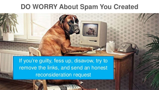 DO WORRY About Spam You Created  If you're guilty, fess up, disavow, try to  remove the links, and send an honest  reconsi...