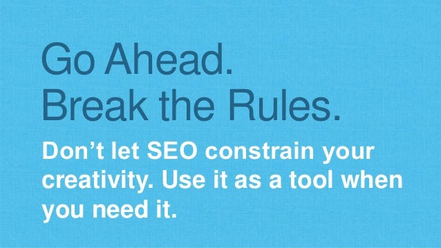 Go Ahead.  Break the Rules.  Don't let SEO constrain your  creativity. Use it as a tool when  you need it.