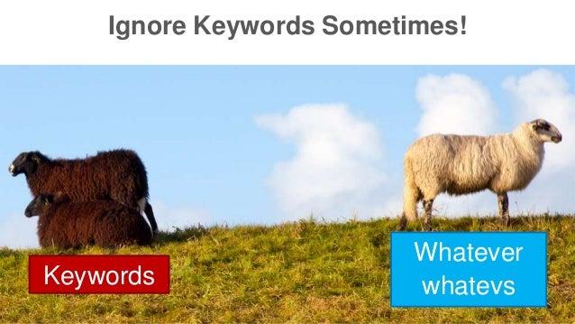 Ignore Keywords Sometimes!  Keywords  Whatever  whatevs