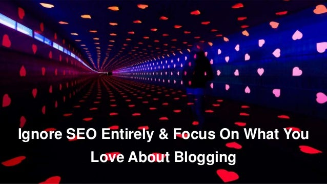 Ignore SEO Entirely & Focus On What You  Love About Blogging