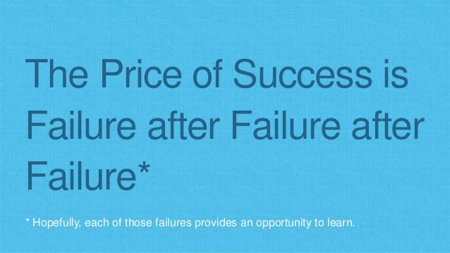 The Price of Success is  Failure after Failure after  Failure*  * Hopefully, each of those failures provides an opportunit...