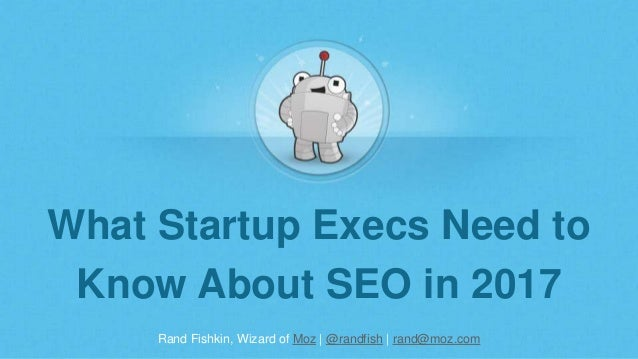 Rand Fishkin, Wizard of Moz | @randfish | rand@moz.com What Startup Execs Need to Know About SEO in 2017
