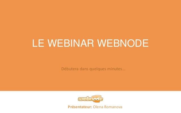 LE WEBINAR WEBNODE  Débutera dans quelques minutes…  Présentateur: Olena Romanova