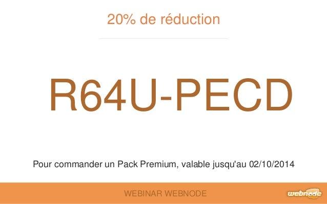 20% de réduction  R64U-PECD  Pour commander un Pack Premium, valable jusqu'au 02/10/2014  WEBINAR WEBNODE