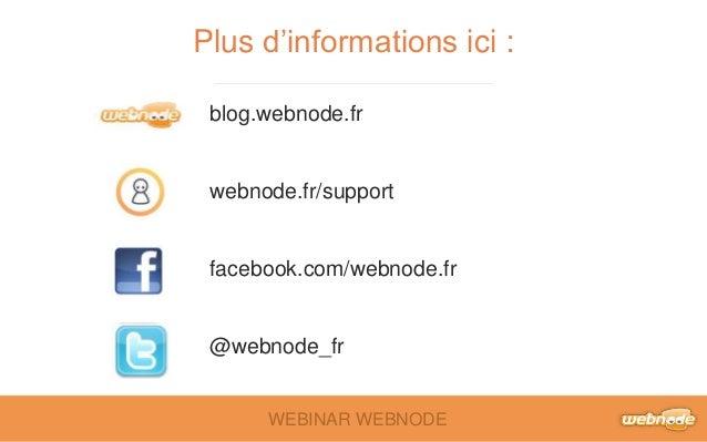 Plus d'informations ici :  blog.webnode.fr  webnode.fr/support  facebook.com/webnode.fr  @webnode_fr  WEBINAR WEBNODE