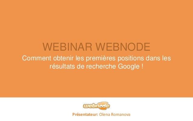 WEBINAR WEBNODE  Comment obtenir les premières positions dans les  résultats de recherche Google !  Présentateur: Olena Ro...
