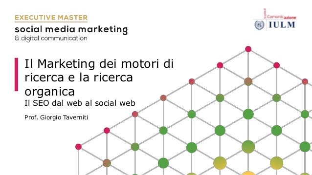 Il Marketing dei motori di ricerca e la ricerca organica Il SEO dal web al social web Prof. Giorgio Taverniti
