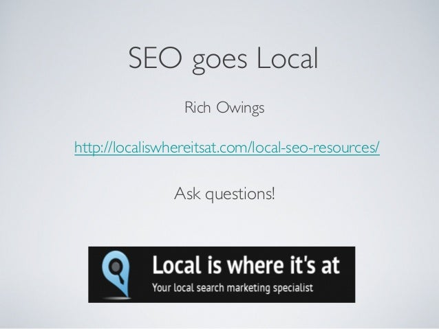 Rich Owings http://localiswhereitsat.com/local-seo-resources/ SEO goes Local Ask questions!
