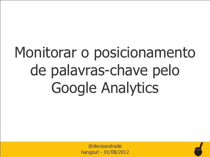 Monitorar o posicionamento  de palavras-chave pelo     Google Analytics            @denisandrade         hangout - 01/08/2...