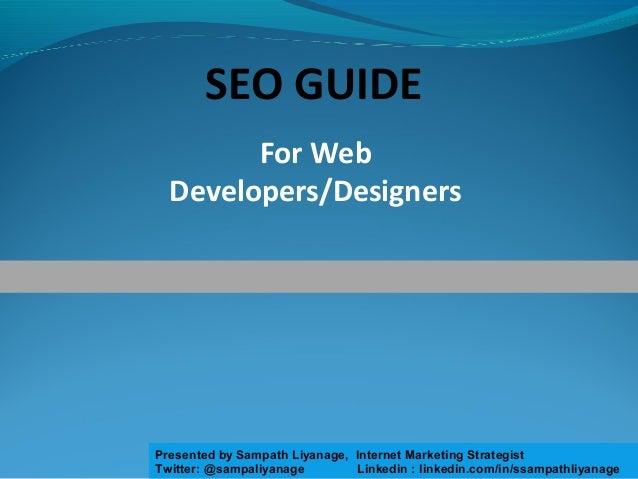 For Web Developers/Designers SEO GUIDE Presented by Sampath Liyanage, Internet Marketing Strategist Twitter: @sampaliyanag...