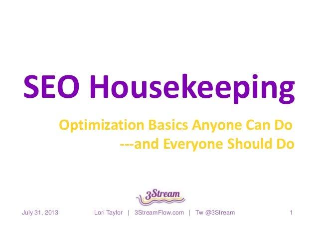 SEO Housekeeping Optimization Basics Anyone Can Do ---and Everyone Should Do July 31, 2013 Lori Taylor | 3StreamFlow.com |...