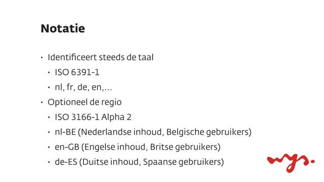 Notatie•   Identificeert steeds de taal    •   ISO 6391-1    •   nl, fr, de, en,...•   Optioneel de regio    •   ISO 3166-1...