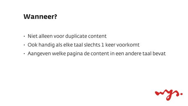 Wanneer?•   Niet alleen voor duplicate content•   Ook handig als elke taal slechts 1 keer voorkomt•   Aangeven welke pagin...