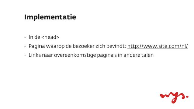 Implementatie•   In de <head>•   Pagina waarop de bezoeker zich bevindt: http://www.site.com/nl/•   Links naar overeenkoms...