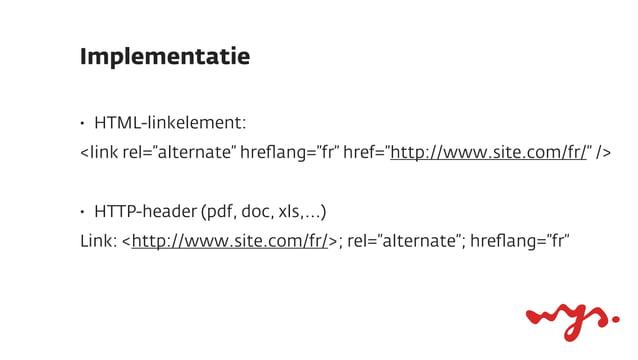 """Implementatie•   HTML-linkelement:<link rel=""""alternate"""" hreflang=""""fr"""" href=""""http://www.site.com/fr/"""" />•   HTTP-header (pdf..."""