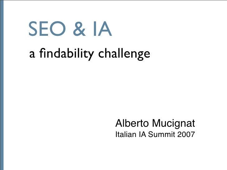 SEO & IA a findability challenge                   Alberto Mucignat                Italian IA Summit 2007