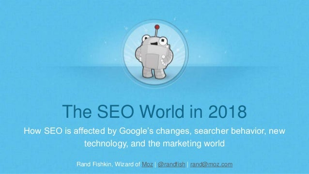 Rand Fishkin, Wizard of Moz | @randfish | rand@moz.com The SEO World in 2018 How SEO is affected by Google's changes, sear...