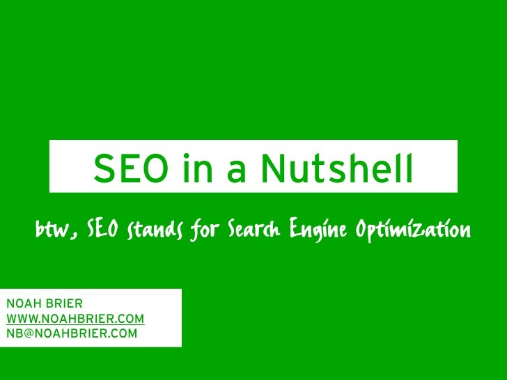 SEO in a Nutshell    btw, SEO stands for Search Engine Optimization  NOAH BRIER WWW.NOAHBRIER.COM NB@NOAHBRIER.COM