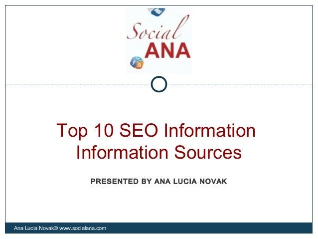 Top 10 SEO InformationInformation SourcesAna Lucia Novak© www.socialana.comPRESENTED BY ANA LUCIA NOVAK