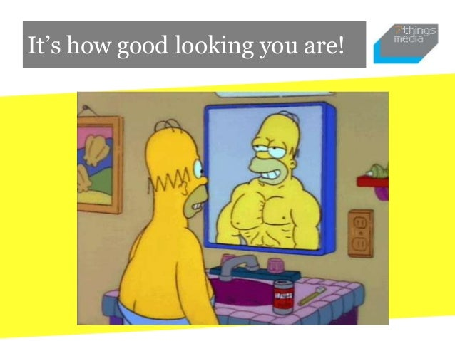 It's how good looking you are!