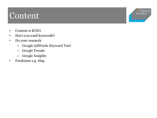 Content•   Content is KING•   Have you used keywords?•   Do your research     – Google AdWords Keyword Tool     – Google T...