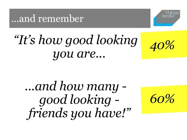 """...and remember""""It's how good looking 40%        you are...  ...and how many -      good looking -    60%   friends you ha..."""