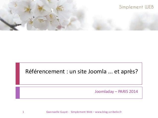 Référencement : un site Joomla ... et après? Joomladay – PARIS 2014 1 Gwenaelle Guyot - Simplement Web – www.blog.scribeli...