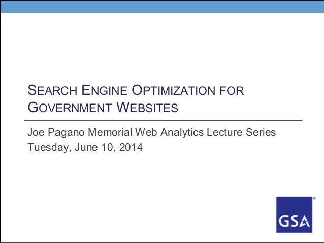 SEARCH ENGINE OPTIMIZATION FOR GOVERNMENT WEBSITES Joe Pagano Memorial Web Analytics Lecture Series Tuesday, June 10, 2014