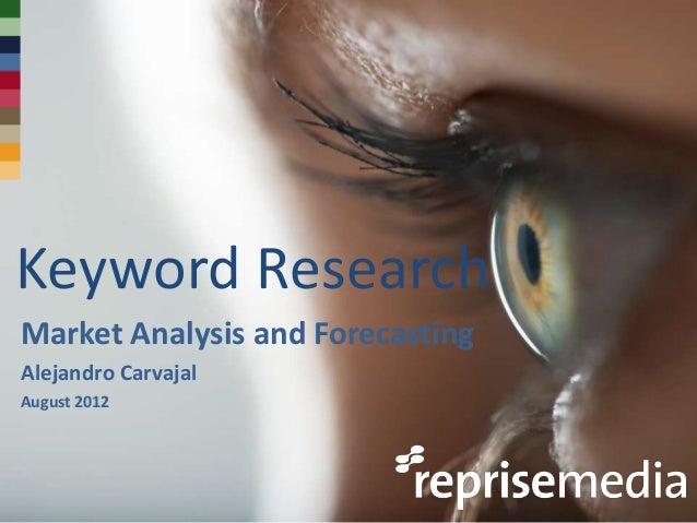 Keyword ResearchMarket Analysis and ForecastingAlejandro CarvajalAugust 2012