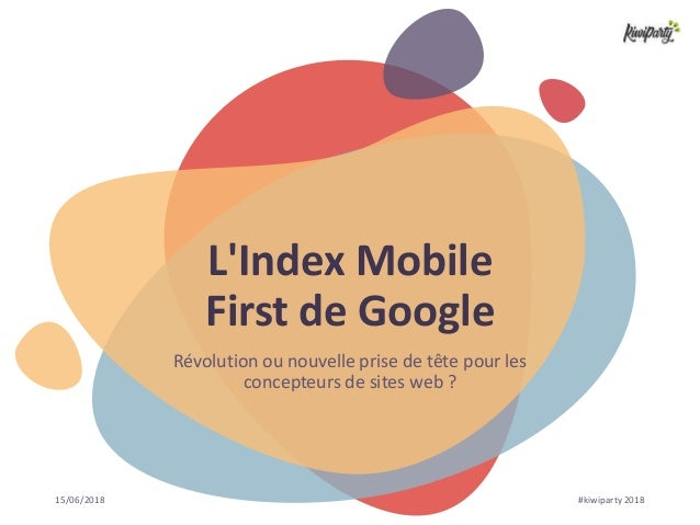 15/06/2018 #kiwiparty 2018 L'Index Mobile First de Google Révolution ou nouvelle prise de tête pour les concepteurs de sit...