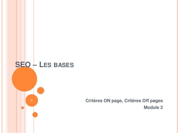 SEO – LES BASES   1              Critères ON page, Critères Off pages                                             Module 2