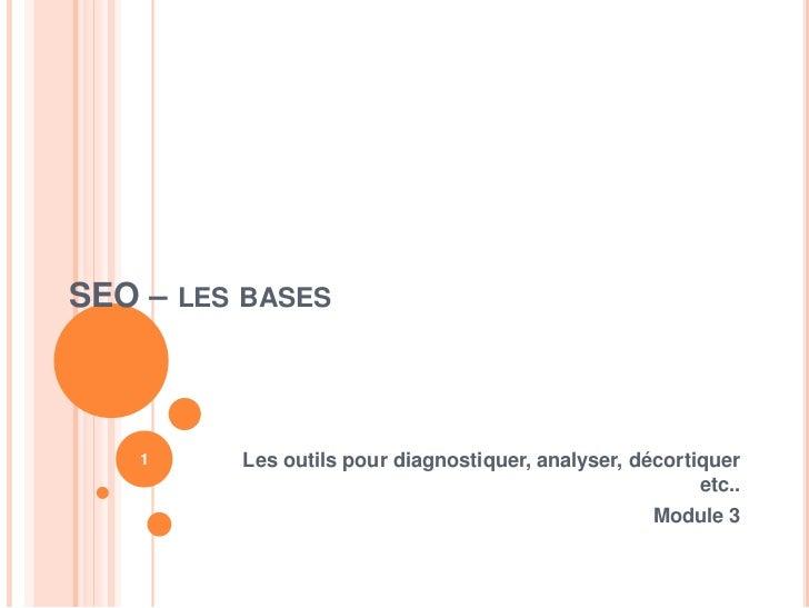 SEO – LES BASES    1    Les outils pour diagnostiquer, analyser, décortiquer                                              ...
