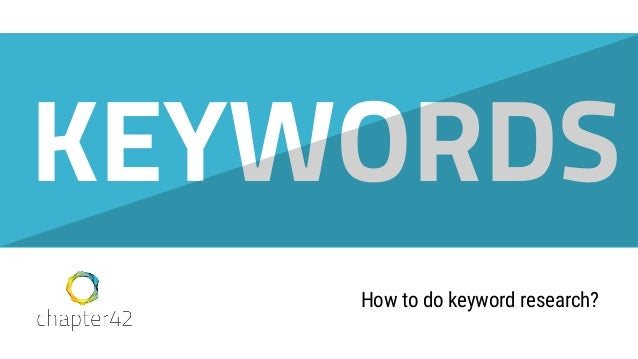 Roy Huiskes - roy@chapter42.com How to do keyword research? KEYWORDS