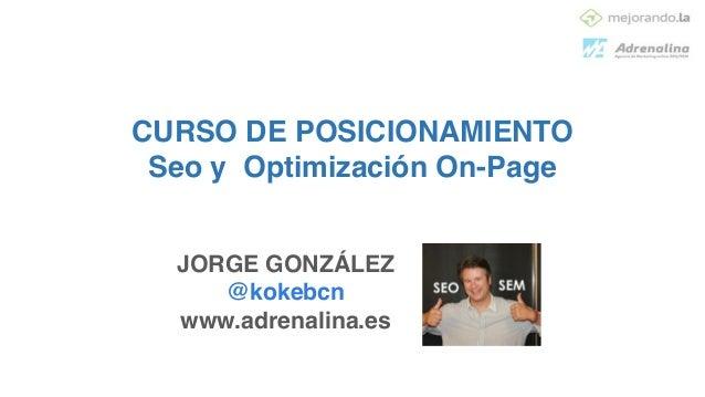 CURSO DE POSICIONAMIENTO! Seo y Optimización On-Page JORGE GONZÁLEZ! @kokebcn! www.adrenalina.es