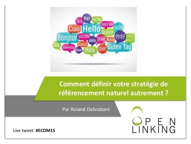 Comment définir votre stratégie de référencement naturel autrement ? Par Roland Debrabant Live tweet: #ECOM15
