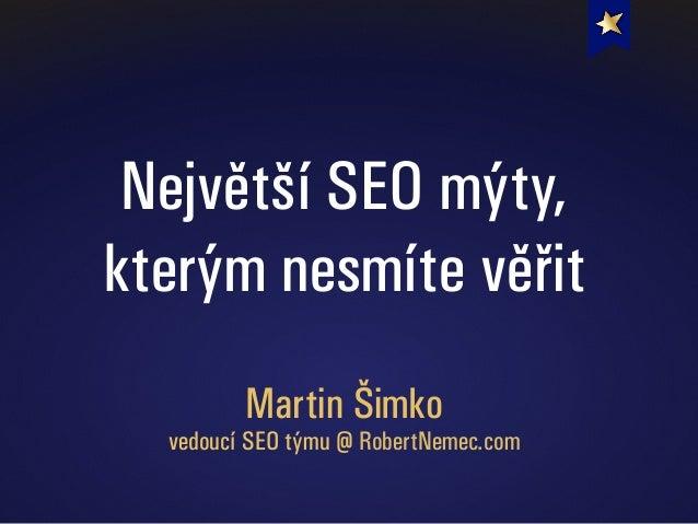 Největší SEO mýty, kterým nesmíte věřit Martin Šimko vedoucí SEO týmu @ RobertNemec.com