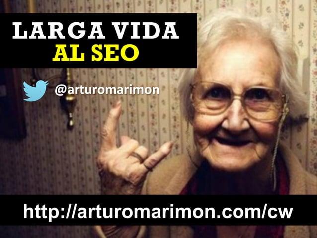 http://arturomarimon.com/cw @arturomarimon LARGA VIDA AL SEO