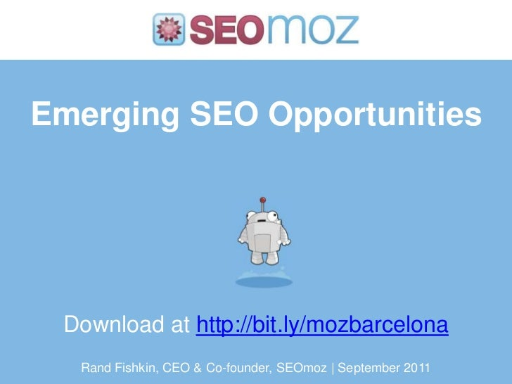 Emerging SEO Opportunities Download at http://bit.ly/mozbarcelona  Rand Fishkin, CEO & Co-founder, SEOmoz | September 2011