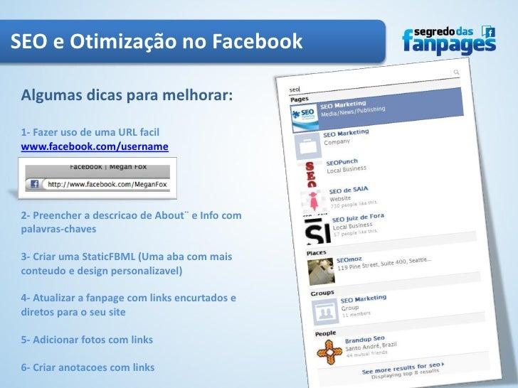 SEO e Otimização no Facebook Algumas dicas para melhorar: 1- Fazer uso de uma URL facil www.facebook.com/username 2- Preen...