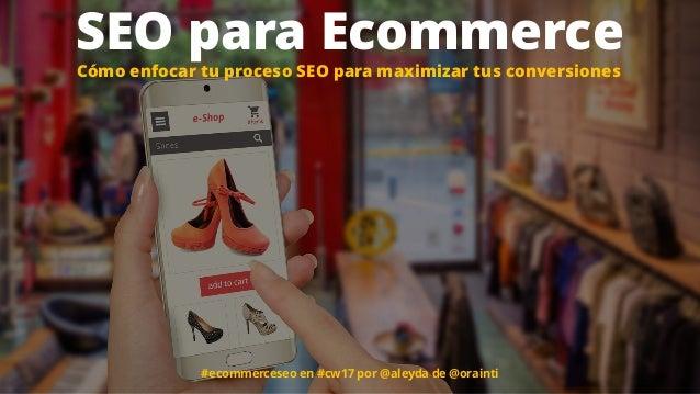 #ecommerceseo en #cw17 por @aleyda de @orainti SEO para Ecommerce Cómo enfocar tu proceso SEO para maximizar tus conversio...