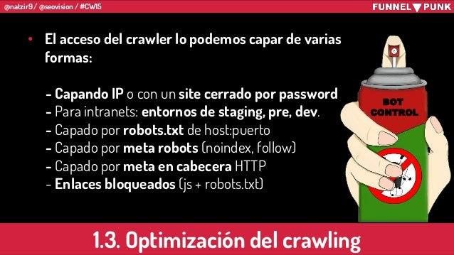 @natzir9 / @seovision / #CW15 • El acceso del crawler lo podemos capar de varias formas: - Capando IP o con un site cerrad...