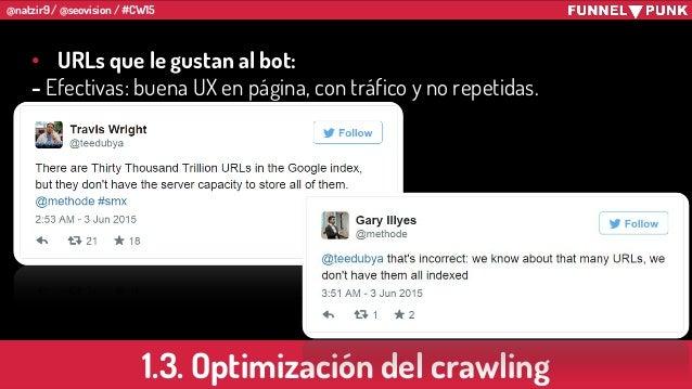 @natzir9 / @seovision / #CW15 1.3. Optimización del crawling • URLs que le gustan al bot: - Efectivas: buena UX en página,...