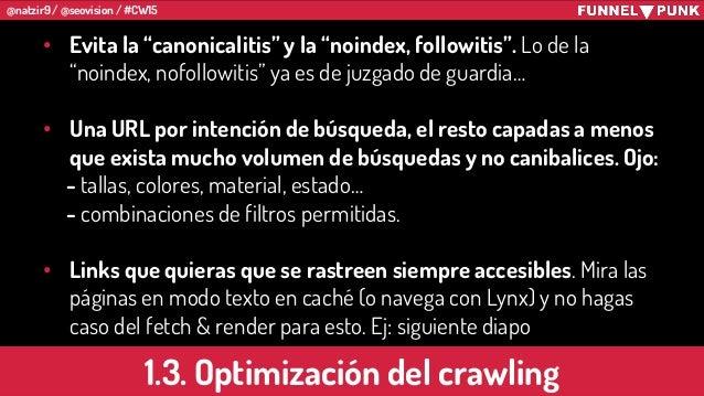 """@natzir9 / @seovision / #CW15 1.3. Optimización del crawling • Evita la """"canonicalitis"""" y la """"noindex, followitis"""". Lo de ..."""