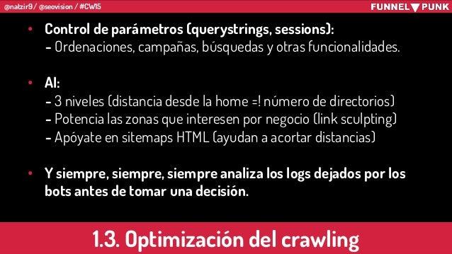 @natzir9 / @seovision / #CW15 1.3. Optimización del crawling • Control de parámetros (querystrings, sessions): - Ordenacio...