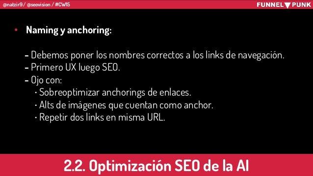 @natzir9 / @seovision / #CW15 • Naming y anchoring: - Debemos poner los nombres correctos a los links de navegación. - Pri...