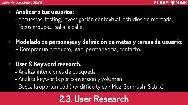 @natzir9 / @seovision / #CW15 • Analizar a tus usuarios: - encuestas, testing, investigación contextual, estudios de merca...