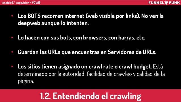 @natzir9 / @seovision / #CW15 1.2. Entendiendo el crawling • Los BOTS recorren internet (web visible por links). No ven la...