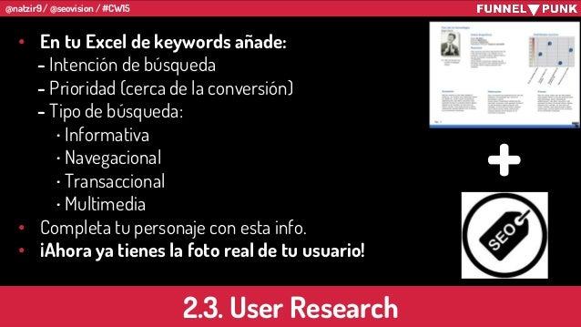 @natzir9 / @seovision / #CW15 2.3. User Research • En tu Excel de keywords añade: - Intención de búsqueda - Prioridad (cer...