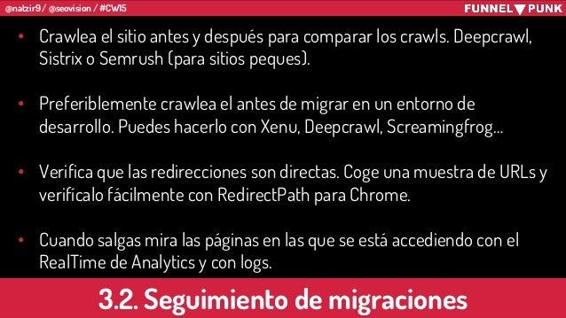 @natzir9 / @seovision / #CW15 3.2. Seguimiento de migraciones • Crawlea el sitio antes y después para comparar los crawls....